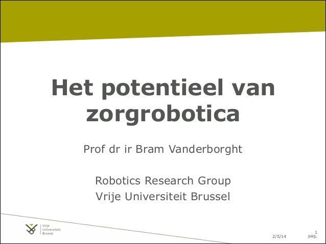 Het potentieel van zorgrobotica Prof dr ir Bram Vanderborght ! Robotics Research Group Vrije Universiteit Brussel  2/5/14 ...