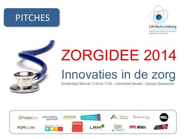 PITCHES    ZORGIDEE 2014 Innovaties in de zorg Donderdag 6 februari 11.00 tot 17.00 – Universiteit Hasselt – Campus Diep...