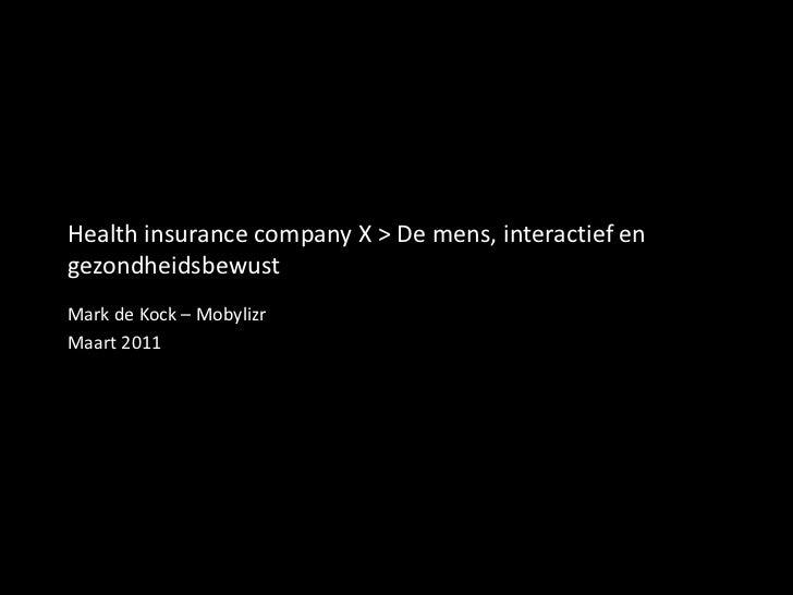 Health insurance company X > De mens, interactief en gezondheidsbewust<br />Mark de Kock – Mobylizr<br />Maart 2011<br />