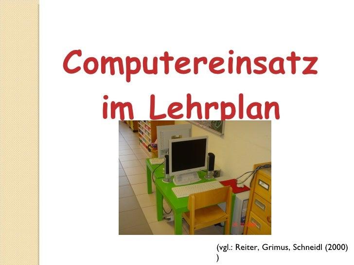 Computereinsatz im Lehrplan (vgl.: Reiter, Grimus, Schneidl (2000) )