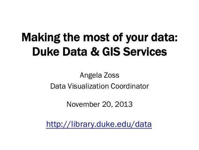 Making the most of your data: Duke Data & GIS Services Angela Zoss Data Visualization Coordinator November 20, 2013  http:...