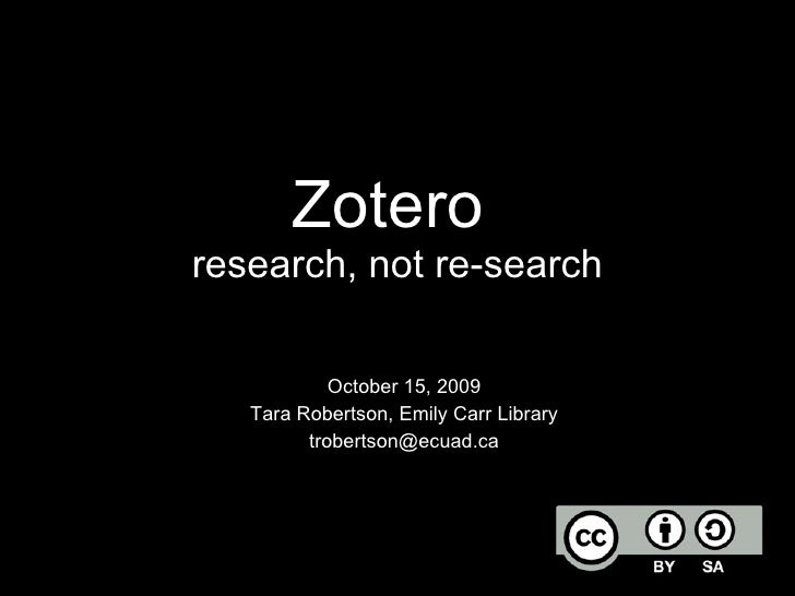 Zotero  research, not re-search October 15, 2009 Tara Robertson, Emily Carr Library [email_address]