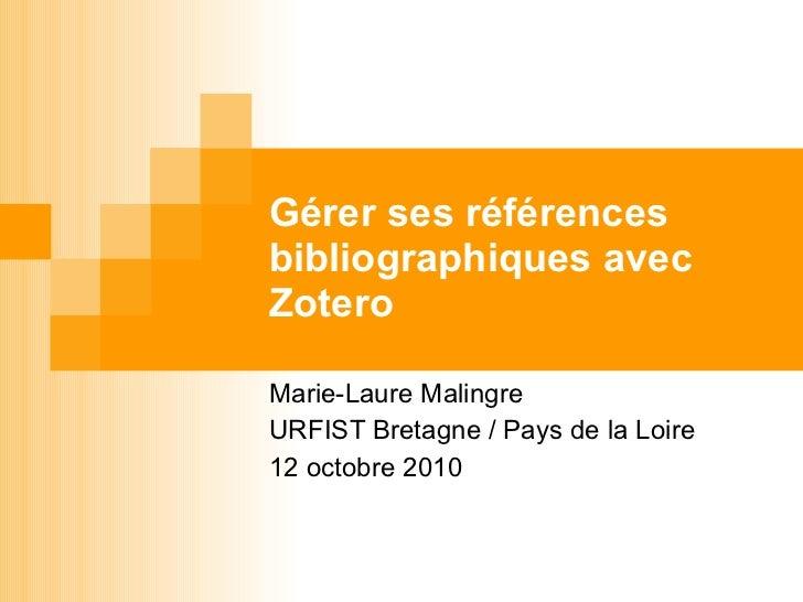 Gérer ses références bibliographiques avec Zotero Marie-Laure Malingre URFIST Bretagne / Pays de la Loire 12 octobre 2010