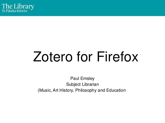 Zotero for Firefox Paul Emsley Subject Librarian (Music, Art History, Philosophy and Education)