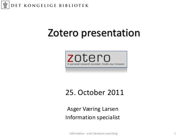 Zotero presentation 25. October 2011 Information - and Literature searching 1 Asger Væring Larsen Information specialist