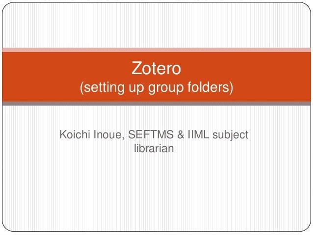 Zotero  (setting up group folders)  Koichi Inoue, SEFTMS & IIML subject  librarian