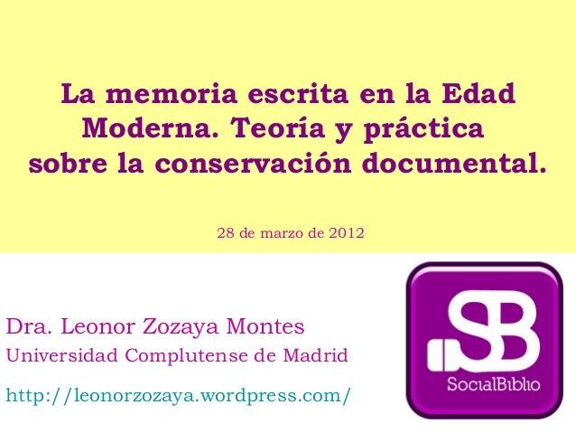 La memoria escrita en la Edad Moderna. Teoría y práctica sobre la conservación documental. Dra. Leonor Zozaya Montes Unive...