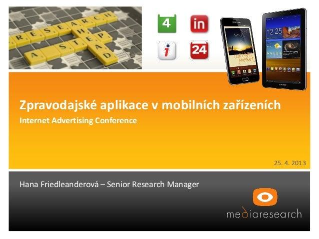 25. 4. 2013Hana Friedleanderová – Senior Research ManagerZpravodajské aplikace v mobilních zařízeníchInternet Advertising ...