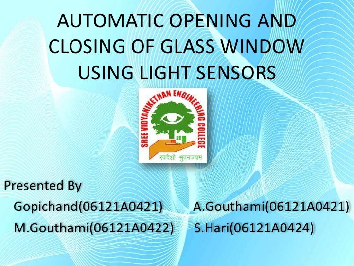 AUTOMATIC OPENING AND CLOSING OF GLASS WINDOW USING LIGHT SENSORS<br />Presented By<br />   Gopichand(06121A0421)         ...