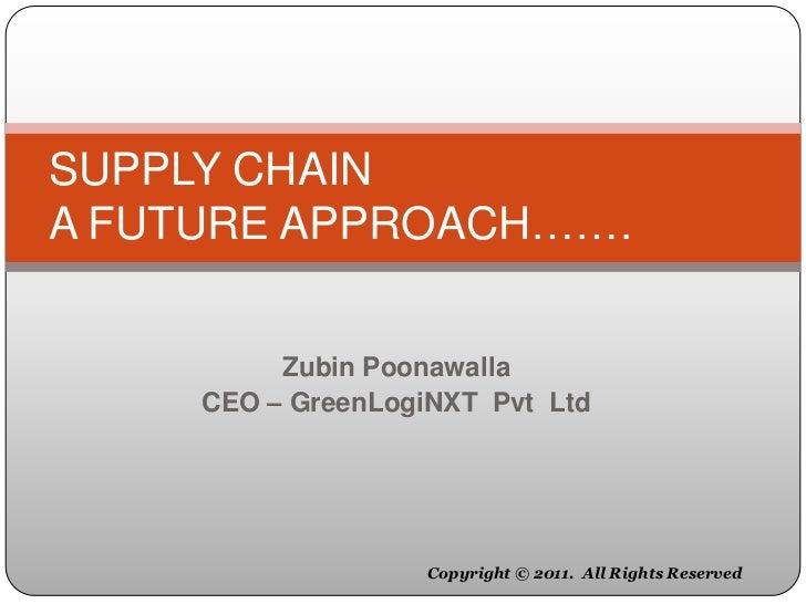 SUPPLY CHAINA FUTURE APPROACH…….          Zubin Poonawalla     CEO – GreenLogiNXT Pvt Ltd                    Copyright © 2...