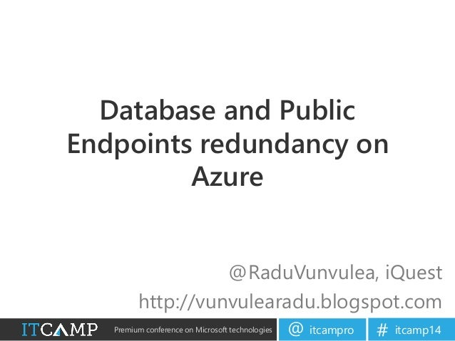 Premium conference on Microsoft technologies itcampro@ itcamp14# Database and Public Endpoints redundancy on Azure @RaduVu...