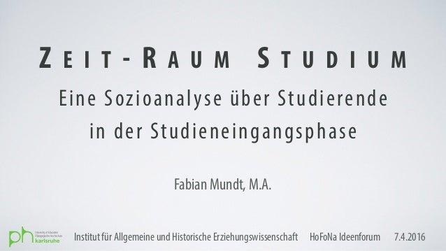 Eine Sozioanalyse über Studierende in der Studieneingangsphase Z E I T - R A U M S T U D I U M Fabian Mundt, M.A. ・Institu...