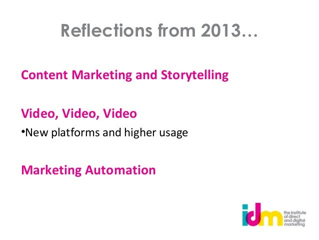 Reflections from 2013… Content Marketing and Storytelling Video, Video, Video •New platforms and higher usage  Marketing A...