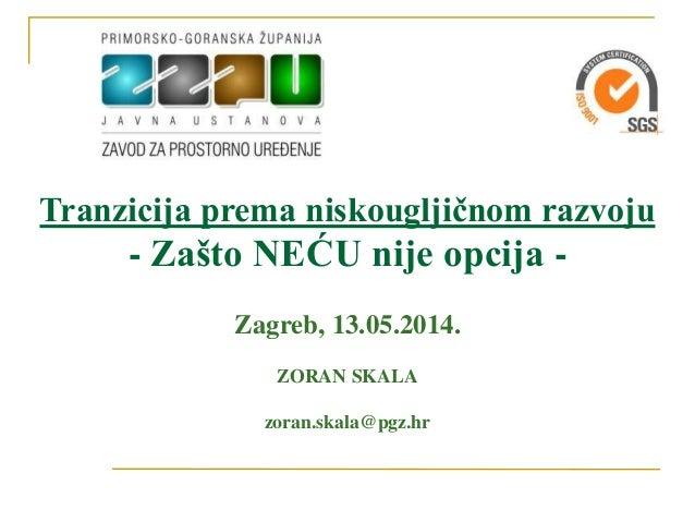 Tranzicija prema niskougljičnom razvoju - Zašto NEĆU nije opcija - Zagreb, 13.05.2014. ZORAN SKALA zoran.skala@pgz.hr