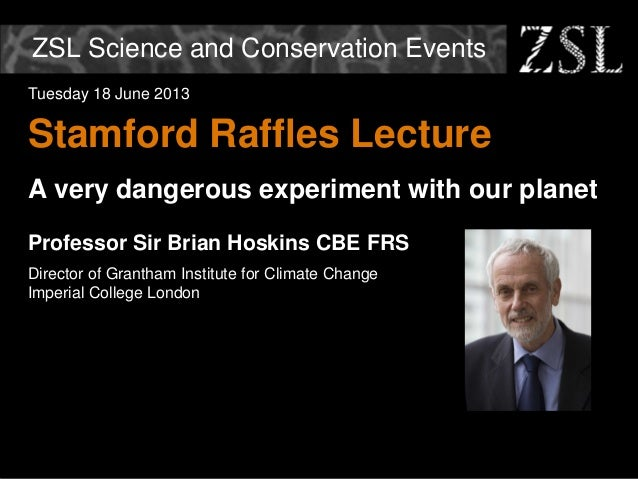 ZSL Science and Conservation Events Tuesday 18 June 2013 Stamford Raffles Lecture A very dangerous experiment with our pla...