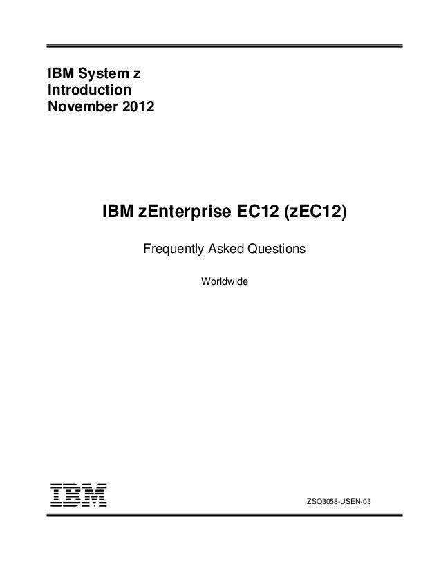 IBM System z Introduction November 2012 IBM zEnterprise EC12 (zEC12) Frequently Asked Questions Worldwide ZSQ3058-USEN-03