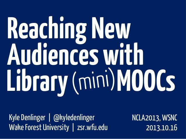 Reaching New Audiences with Library MOOCs Kyle Denlinger | @kyledenlinger Wake Forest University | zsr.wfu.edu  NCLA2013, ...
