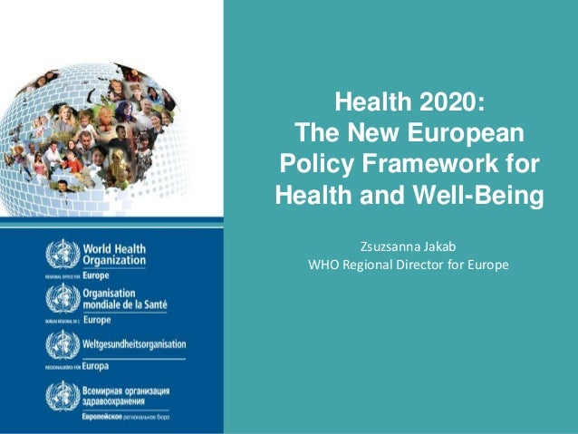 Health 2020: The New European Policy Framework for Health and Well-Being Zsuzsanna Jakab WHO Regional Director for Europe ...