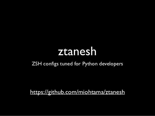 ztaneshZSH configs tuned for Python developershttps://github.com/miohtama/ztanesh