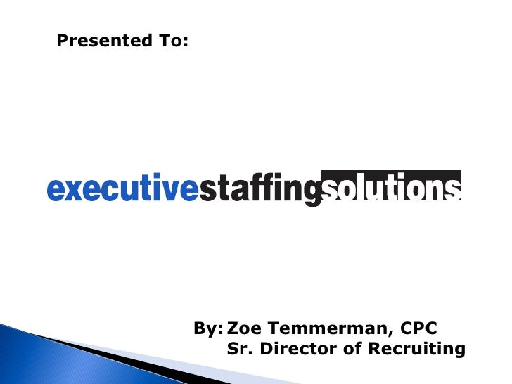 Presented To:   By: Zoe Temmerman, CPC Sr. Director of Recruiting