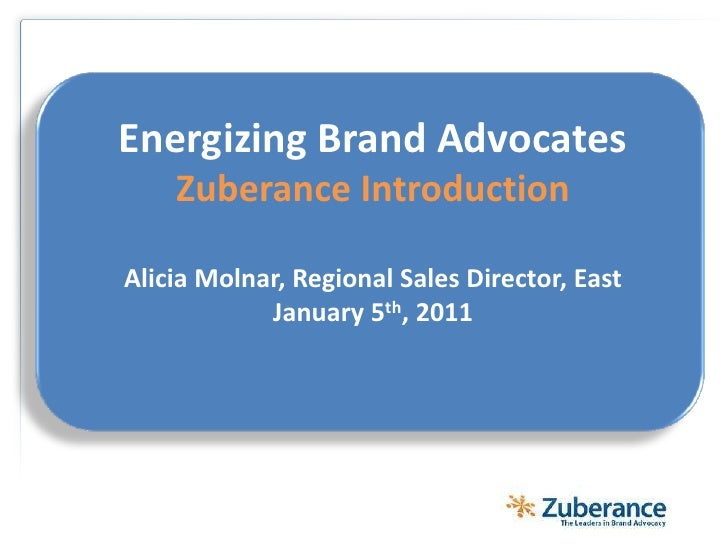 Energizing Brand AdvocatesZuberance IntroductionAlicia Molnar, Regional Sales Director, East January5th, 2011