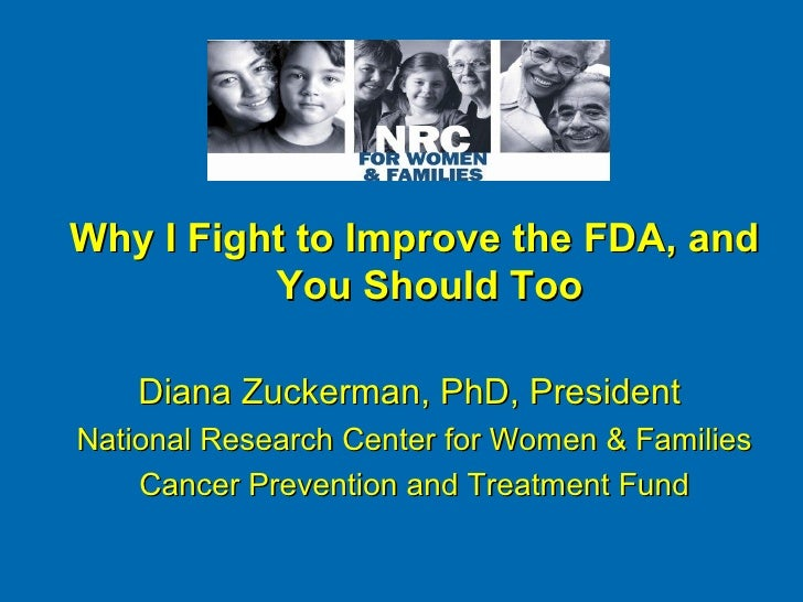 Why I Fight to Improve the FDA, and          You Should Too    Diana Zuckerman, PhD, PresidentNational Research Center for...