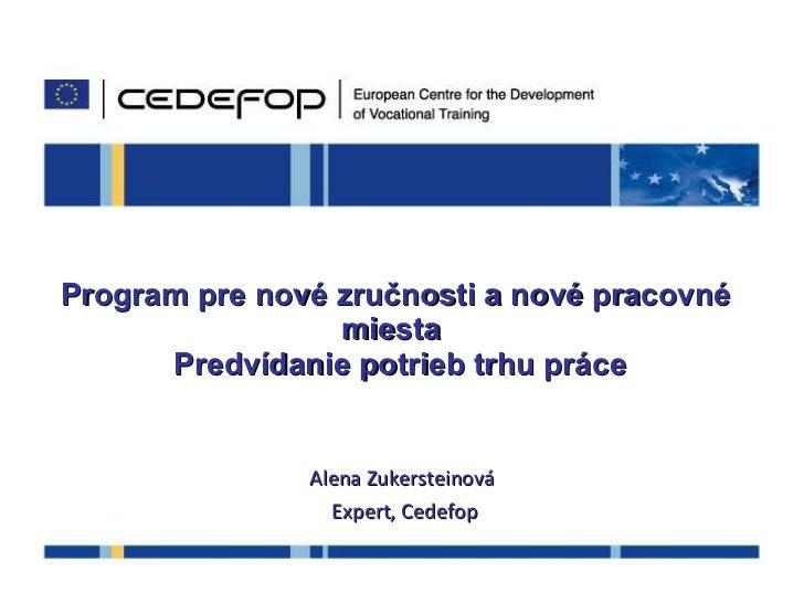 Program pre nové zručnosti a nové pracovné miesta   Predvídanie potrieb trhu práce Alena Zukersteinová Expert , Cedefop 14...