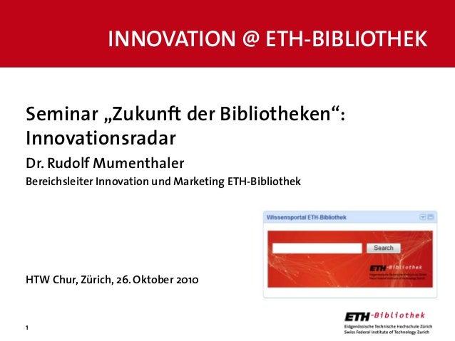 """1 Seminar """"Zukunft der Bibliotheken"""": Innovationsradar Dr. Rudolf Mumenthaler Bereichsleiter Innovation und Marketing ETH-..."""