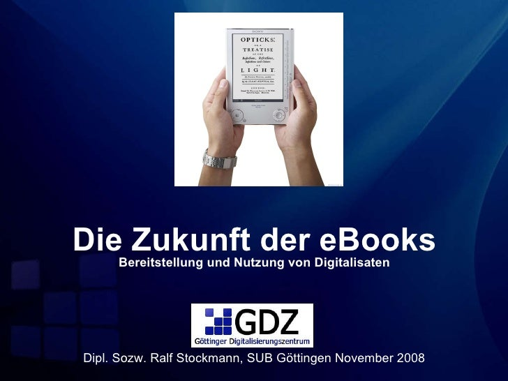Die Zukunft der eBooks Bereitstellung und Nutzung von Digitalisaten Dipl. Sozw. Ralf Stockmann, SUB Göttingen November 2008