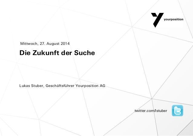Die Zukunft der Suche Lukas Stuber, Geschäftsführer Yourposition AG Mittwoch, 27. August 2014 twitter.com/lstuber