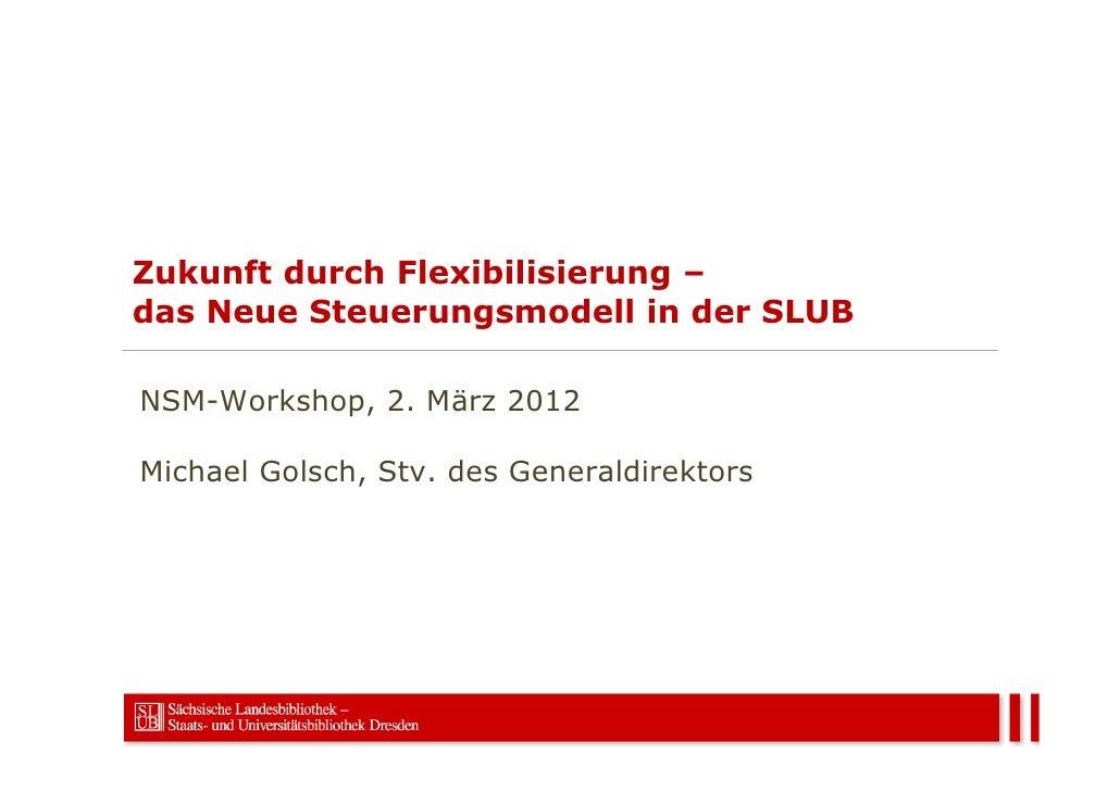 Zukunft durch Flexibilisierung –das Neue Steuerungsmodell in der SLUBNSM-Workshop, 2. März 2012Michael Golsch, Stv. des Ge...