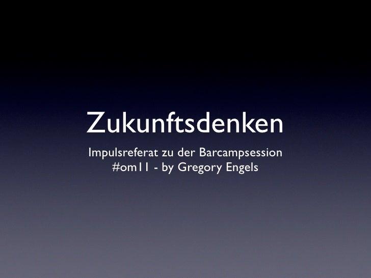ZukunftsdenkenImpulsreferat zu der Barcampsession    #om11 - by Gregory Engels