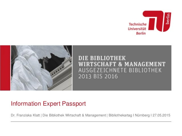 Information Expert Passport Dr. Franziska Klatt | Die Bibliothek Wirtschaft & Management | Bibliothekartag I Nürnberg I 27...