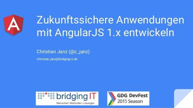 Zukunftssichere Anwendungen mit AngularJS 1.x entwickeln Christian Janz (@c_janz) christian.janz@bridging-it.de