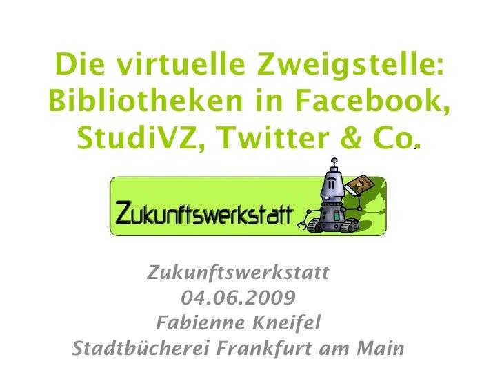 Die virtuelle Zweigstelle: Bibliotheken in Facebook,   StudiVZ, Twitter & Co.            Zukunftswerkstatt            04.0...