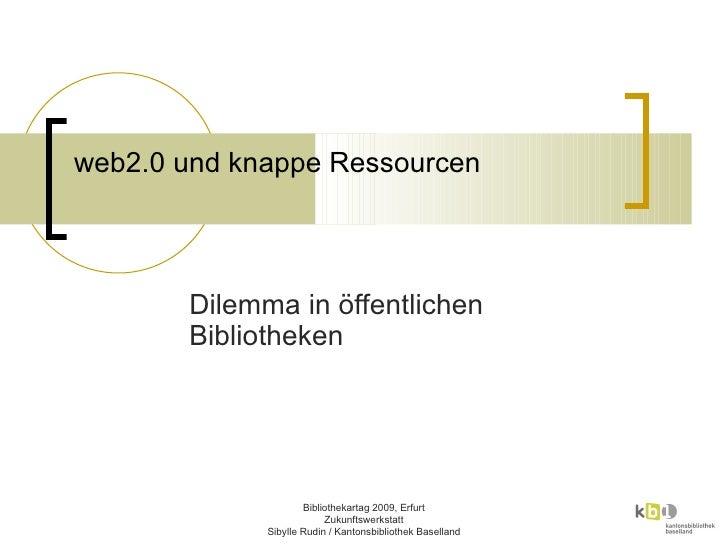 web2.0 und knappe Ressourcen  Dilemma in öffentlichen Bibliotheken Bibliothekartag 2009, Erfurt Zukunftswerkstatt Sibylle ...