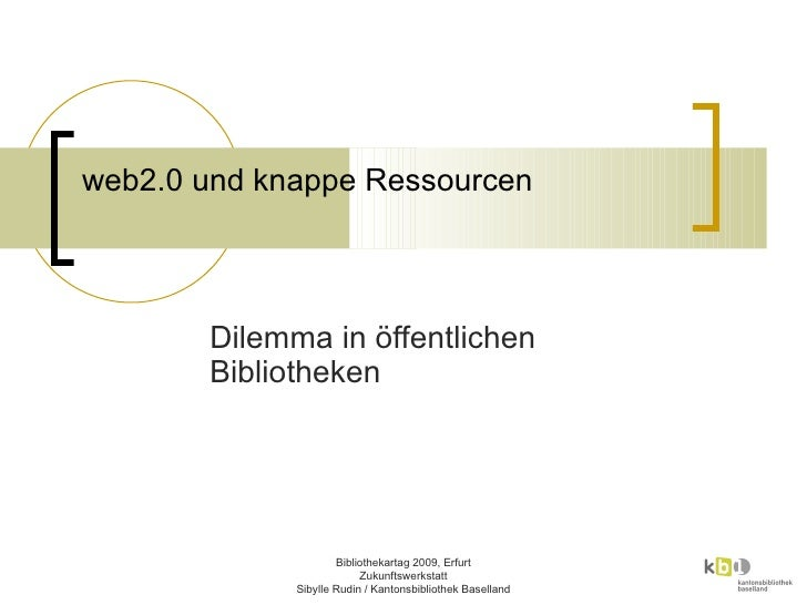 Zukuntswerkstatt Bibliothekartag 2009 Erfurt: web2.0 und knappe Ressourcen: Dilemma in öffentlichen Bibliotheken Sibylle Rudin, Kantonsbibliothek Baselland Liestal