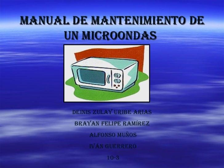 Manual de mantenimiento de un microondas   Deinis Zulay Uribe arias  Brayan Felipe Ramírez  Alfonso muños Iván guerrero 10-3