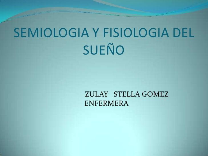 SEMIOLOGIA Y FISIOLOGIA DEL          SUEÑO            ZULAY STELLA GOMEZ           ENFERMERA