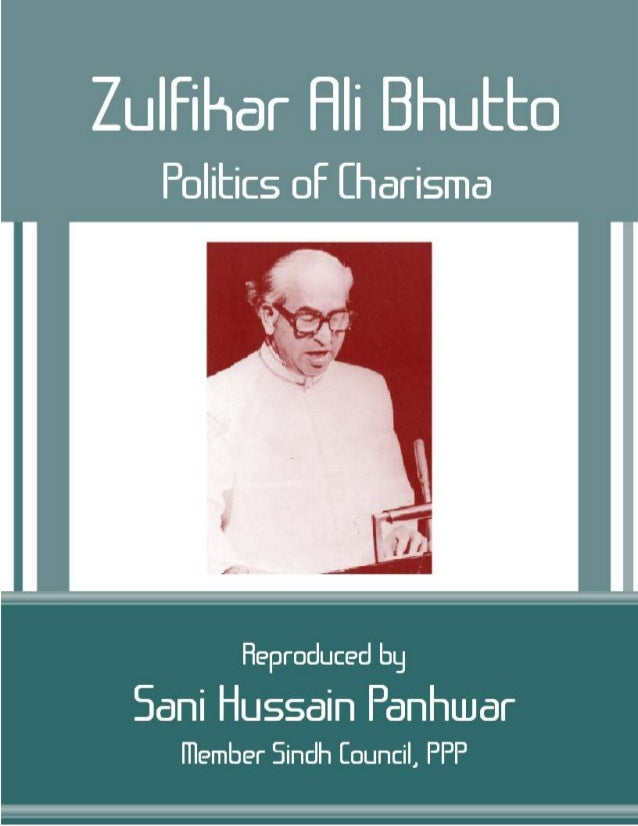 Zulfikar Ali Bhutto, Politics of Charisma; Copyright © www.bhutto.org 1 Zulfikar Ali Bhutto Politics of Charisma A Collect...