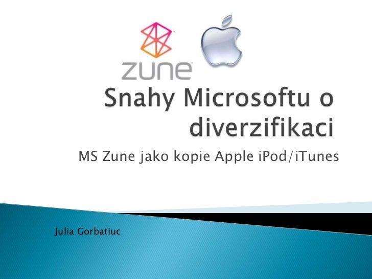 Snahy Microsoftu o diverzifikaci: MS Zune jako kopie Apple iPod/iTunes MS Zune jako kopie Apple iPod/iTunes MS Zune jako kopie Apple iPod/iTunes