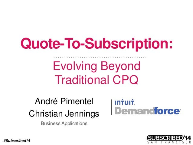 #Subscribed14 Quote-To-Subscription: Evolving Beyond Traditional CPQ André Pimentel Christian Jennings Business Applicatio...