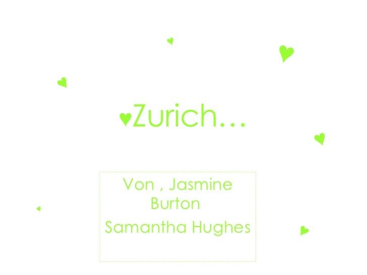 ♥ Zurich… Von , Jasmine Burton  Samantha Hughes ♥ ♥ ♥ ♥ ♥ ♥