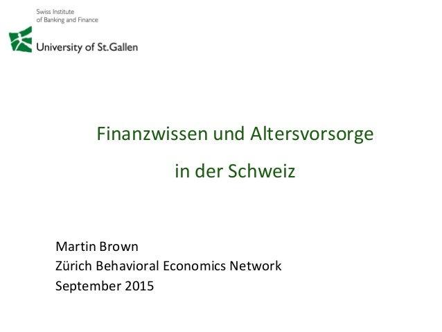 Finanzwissen und Altersvorsorge in der Schweiz Martin Brown Zürich Behavioral Economics Network September 2015
