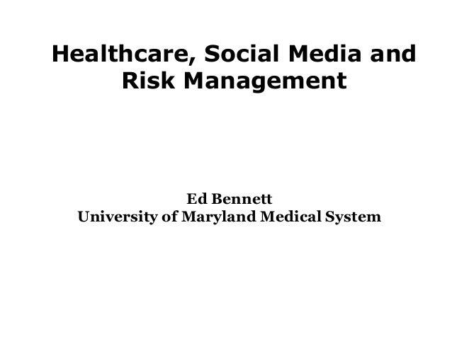 Healthcare, Social Media and Risk Management Ed Bennett University of Maryland Medical System
