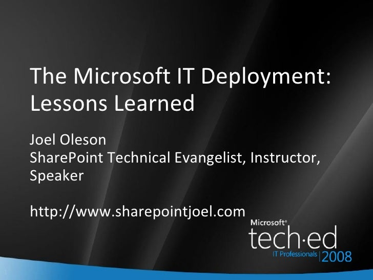 The Microsoft IT Deployment: Lessons Learned Joel Oleson SharePoint Technical Evangelist, Instructor, Speaker http://www.s...