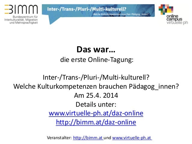 Veranstalter: http://bimm.at und www.virtuelle-ph.at Das war… die erste Online-Tagung: Inter-/Trans-/Pluri-/Multi-kulturel...