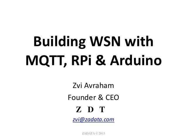 Building WSN with MQTT, RPi & Arduino Zvi Avraham Founder & CEO ZΛDΛTΛ zvi@zadata.com ZΛDΛTΛ © 2013