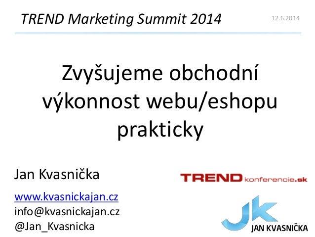 Zvyšujeme obchodní výkonnost webu/eshopu prakticky TREND Marketing Summit 2014 Jan Kvasnička www.kvasnickajan.cz info@kvas...