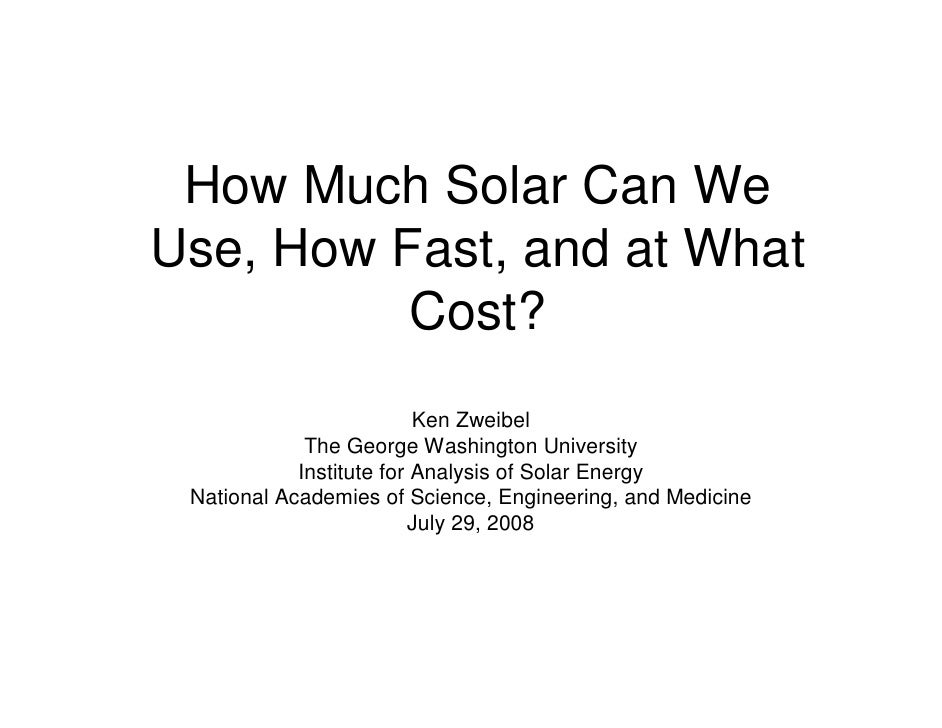 How Much Solar Can We Use, How Fast, and at What           Cost?                           Ken Zweibel              The Ge...